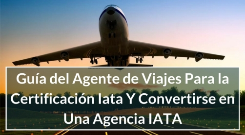 Guía del Agente de Viajes Para la Certificación IATA y Convertirse en una Agencia IATA